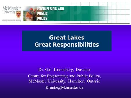 Dr. Gail Krantzberg, Director Centre for Engineering and Public Policy, McMaster University, Hamilton, Ontario Great Lakes Great Responsibilities.
