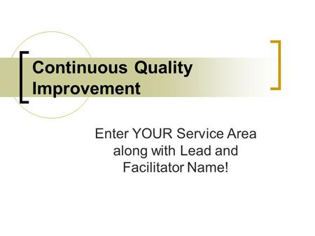 Continuous Quality Improvement Enter YOUR Service Area along with Lead and Facilitator Name!