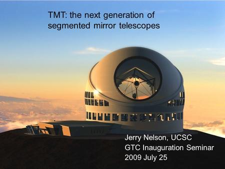 GTC 2009Jul251 TMT: the next generation of segmented mirror telescopes Jerry Nelson, UCSC GTC Inauguration Seminar 2009 July 25.