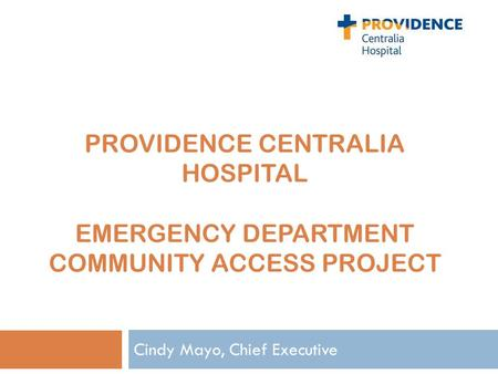 PROVIDENCE CENTRALIA HOSPITAL EMERGENCY DEPARTMENT COMMUNITY ACCESS PROJECT Cindy Mayo, Chief Executive.