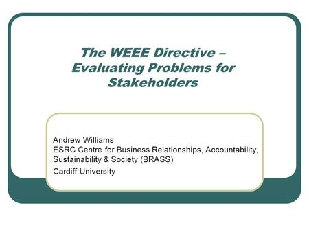 The WEEE Directive – Evaluating Problems for Stakeholders Andrew Williams ESRC Centre for Business Relationships, Accountability, Sustainability & Society.
