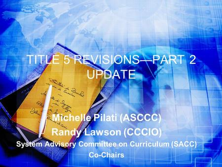 TITLE 5 REVISIONS—PART 2 UPDATE Michelle Pilati (ASCCC) Randy Lawson (CCCIO) System Advisory Committee on Curriculum (SACC) Co-Chairs.