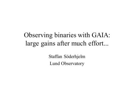 Observing binaries with GAIA: large gains after much effort... Staffan Söderhjelm Lund Observatory.