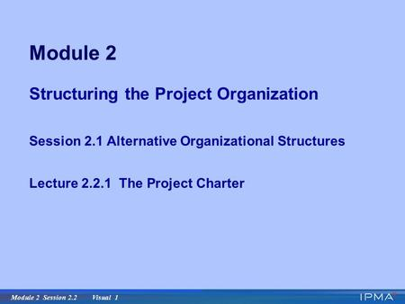 Module 2 Session 2.2 Visual 1 Module 2 Structuring the Project Organization Session 2.1 Alternative Organizational Structures Lecture 2.2.1 The Project.