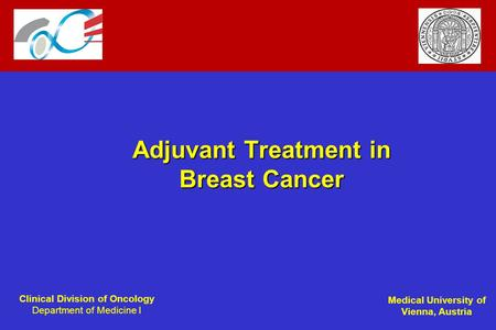 Clinical Division of Oncology Department of Medicine I Medical University of Vienna, Austria Adjuvant Treatment in Breast Cancer.