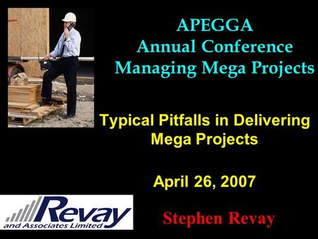 Typical Pitfalls in Delivering Mega Projects April 26, 2007 Stephen Revay APEGGA Annual Conference Managing Mega Projects.