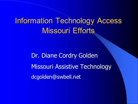 Information Technology Access Missouri Efforts Dr. Diane Cordry Golden Missouri Assistive Technology