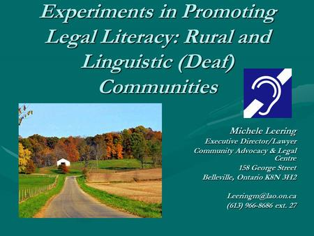 Experiments in Promoting Legal Literacy: Rural and Linguistic (Deaf) Communities Michele Leering Executive Director/Lawyer Community Advocacy & Legal Centre.