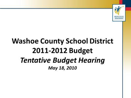 Washoe County School District 2011-2012 Budget Tentative Budget Hearing May 18, 2010.