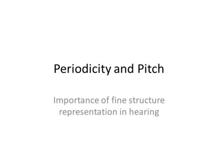 Periodicity and Pitch Importance of fine structure representation in hearing.