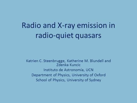 Radio and X-ray emission in radio-quiet quasars Katrien C. Steenbrugge, Katherine M. Blundell and Zdenka Kuncic Instituto de Astronomía, UCN Department.