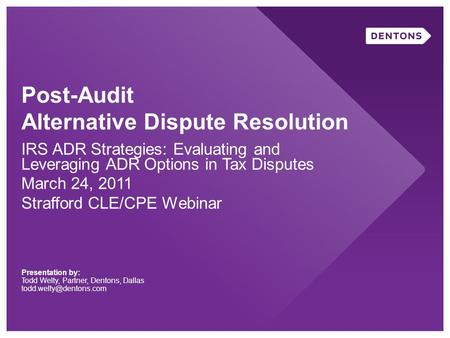 Post-Audit Alternative Dispute Resolution IRS ADR Strategies: Evaluating and Leveraging ADR Options in Tax Disputes March 24, 2011 Strafford CLE/CPE Webinar.