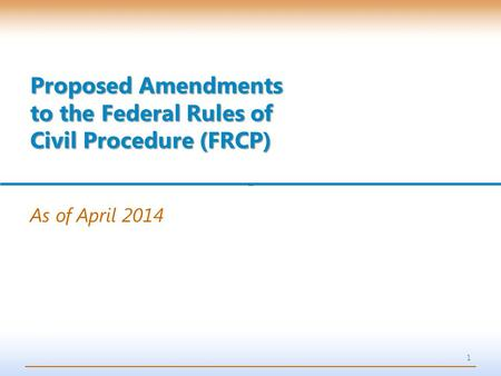 1 As of April 2014 Proposed Amendments to the Federal Rules of Civil Procedure (FRCP)