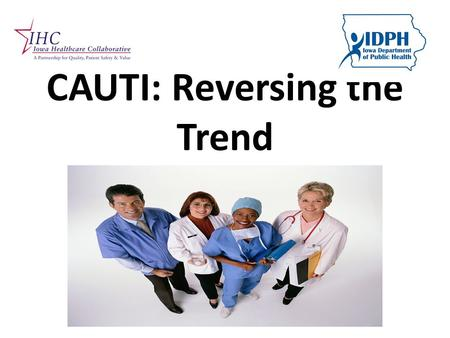 CAUTI: Reversing the Trend. Why the focus? CAUTI is the most common kind of HAI Increases length of stay 2-4 days Attributed to 13,000 deaths annually.