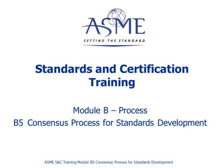 Standards and Certification Training Module B – Process B5Consensus Process for Standards Development ASME S&C Training Module B5 Consensus Process for.