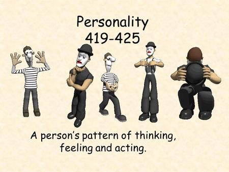 Personality 419-425 A person's pattern of thinking, feeling and acting.