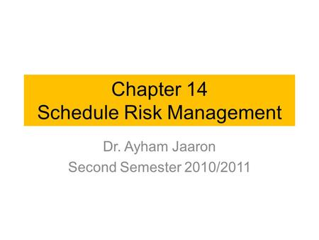 Chapter 14 Schedule Risk Management Dr. Ayham Jaaron Second Semester 2010/2011.