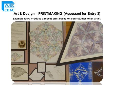 Art & Design – PRINTMAKING (Assessed for Entry 3) Example task: Produce a repeat print based on your studies of an artist.