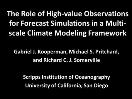 The Role of High-value Observations for Forecast Simulations in a Multi- scale Climate Modeling Framework Gabriel J. Kooperman, Michael S. Pritchard, and.