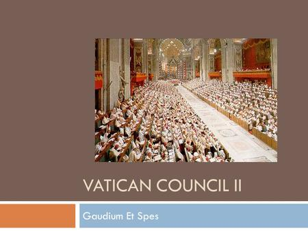 VATICAN COUNCIL II Gaudium Et Spes. Why Another Council?  We've discussed Trent  There was a First Vatican Council  Called by Pope Pius IX  Ended.