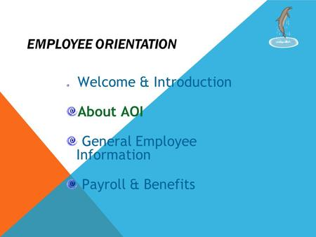 EMPLOYEE ORIENTATION Welcome & Introduction About AOI General Employee Information Payroll & Benefits.