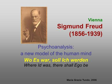 Vienna Sigmund Freud (1856-1939) Psychoanalysis: a new model of the human mind Wo Es war, soll Ich werden Where Id was, there shall Ego be Maria Grazia.