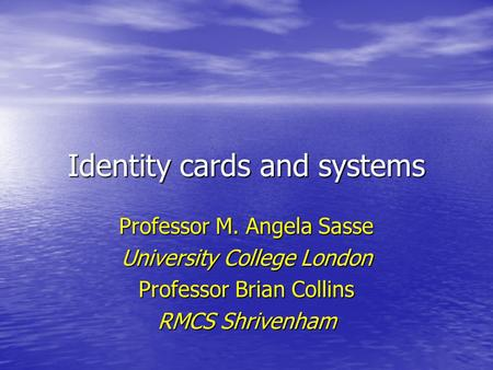 Identity cards and systems Professor M. Angela Sasse University College London Professor Brian Collins RMCS Shrivenham.