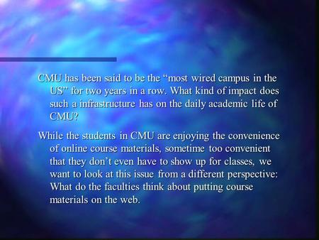 "CMU has been said to be the ""most wired campus in the US"" for two years in a row. What kind of impact does such a infrastructure has on the daily academic."