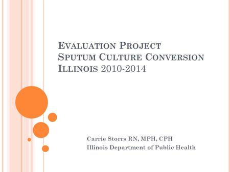 E VALUATION P ROJECT S PUTUM C ULTURE C ONVERSION I LLINOIS 2010-2014 Carrie Storrs RN, MPH, CPH Illinois Department of Public Health.