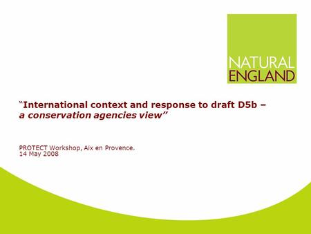 """International context and response to draft D5b – a conservation agencies view"" PROTECT Workshop, Aix en Provence. 14 May 2008."