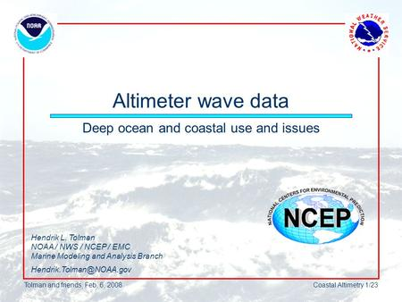 Tolman and friends, Feb. 6, 2008Coastal Altimetry 1/23 Altimeter wave data Deep ocean and coastal use and issues Hendrik L. Tolman NOAA / NWS / NCEP /