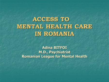 ACCESS TO MENTAL HEALTH CARE IN ROMANIA Adina BITFOI M.D., Psychiatrist Romanian League for Mental Health.