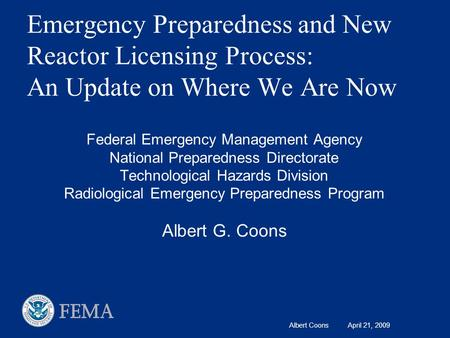 Albert Coons April 21, 2009 Emergency Preparedness and New Reactor Licensing Process: An Update on Where We Are Now Federal Emergency Management Agency.