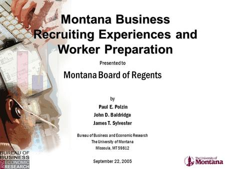 Montana Business Recruiting Experiences and Worker Preparation Presented to Montana Board of Regents by Paul E. Polzin John D. Baldridge James T. Sylvester.