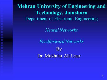 Mehran University of Engineering and Technology, Jamshoro Department of Electronic Engineering Neural Networks Feedforward Networks By Dr. Mukhtiar Ali.