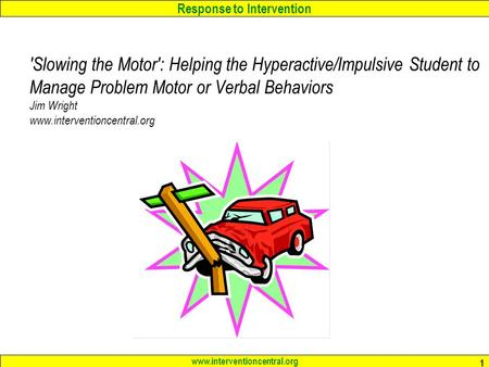 Response to Intervention www.interventioncentral.org 1 'Slowing the Motor': Helping the Hyperactive/Impulsive Student to Manage Problem Motor or Verbal.