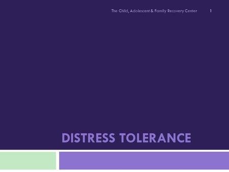 DISTRESS TOLERANCE The Child, Adolescent & Family Recovery Center 1.