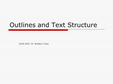 Outlines and Text Structure ©Feb 2003 Dr. Bradley C Paul.