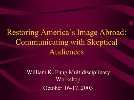 Restoring America's Image Abroad: Communicating with Skeptical Audiences William K. Fung Multidisciplinary Workshop October 16-17, 2003.