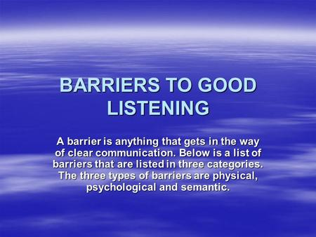 BARRIERS TO GOOD LISTENING A barrier is anything that gets in the way of clear communication. Below is a list of barriers that are listed in three categories.