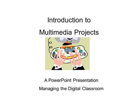 Introduction to Multimedia Projects A PowerPoint Presentation Managing the Digital Classroom.