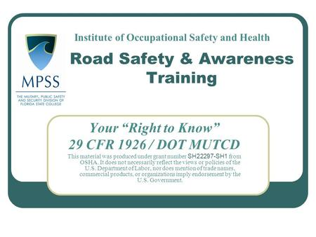 "Road Safety & Awareness Training Your ""Right to Know"" 29 CFR 1926 / DOT MUTCD This material was produced under grant number SH22297-SH1 from OSHA. It does."