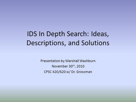 IDS In Depth Search: Ideas, Descriptions, and Solutions Presentation by Marshall Washburn November 30 th, 2010 CPSC 420/620 w/ Dr. Grossman.