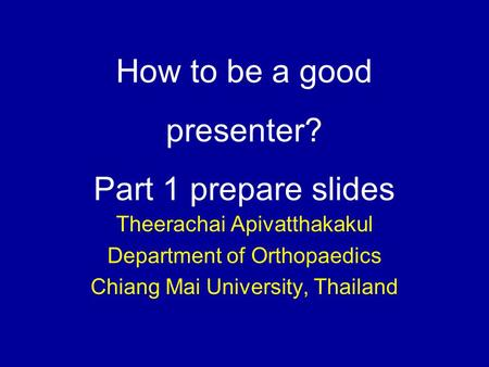 How to be a good presenter? Part 1 prepare slides Theerachai Apivatthakakul Department of Orthopaedics Chiang Mai University, Thailand.
