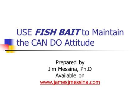 USE FISH BAIT to Maintain the CAN DO Attitude