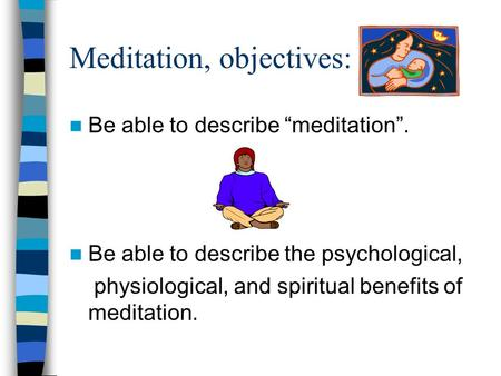 "Meditation, objectives: Be able to describe ""meditation"". Be able to describe the psychological, physiological, and spiritual benefits of meditation."