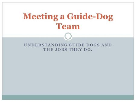 UNDERSTANDING GUIDE DOGS AND THE JOBS THEY DO. Meeting a Guide-Dog Team.