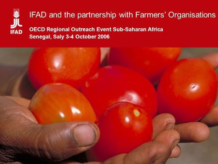 Partnership between IFAD and Farmers' Organizations IFAD and the partnership with Farmers' Organisations OECD Regional Outreach Event Sub-Saharan Africa.
