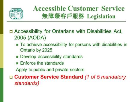Accessible Customer Service 無障礙客戶服務 Legislation  Accessibility for Ontarians with Disabilities Act, 2005 (AODA) To achieve accessibility for persons with.