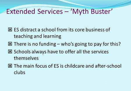 Extended Services – 'Myth Buster'  ES distract a school from its core business of teaching and learning  There is no funding – who's going to pay for.
